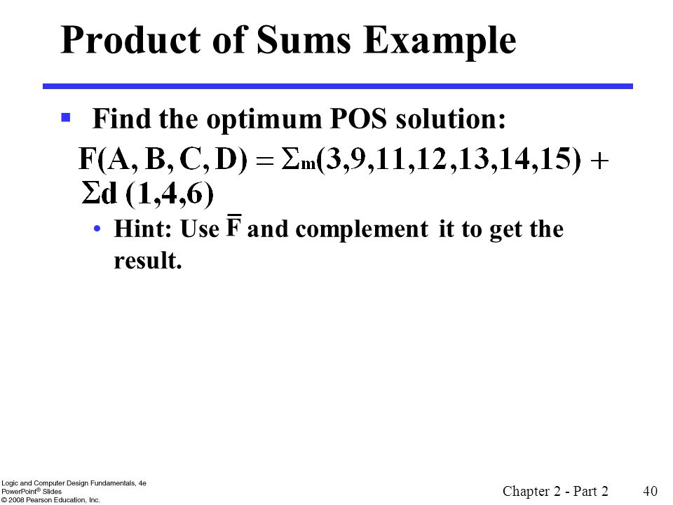 Chapter 2 - Part 2 40 Product of Sums Example  Find the optimum POS solution: Hint: Use and complement it to get the result.