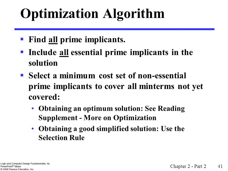 Chapter 2 - Part 2 41 Optimization Algorithm  Find all prime implicants.  Include all essential prime implicants in the solution  Select a minimum
