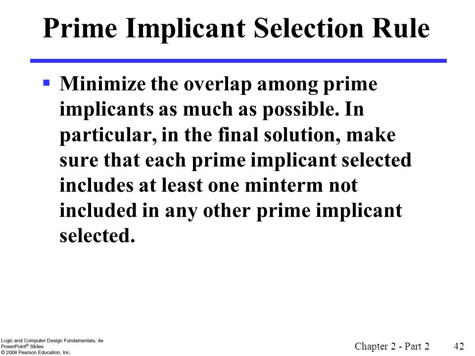 Chapter 2 - Part 2 42 Prime Implicant Selection Rule  Minimize the overlap among prime implicants as much as possible.