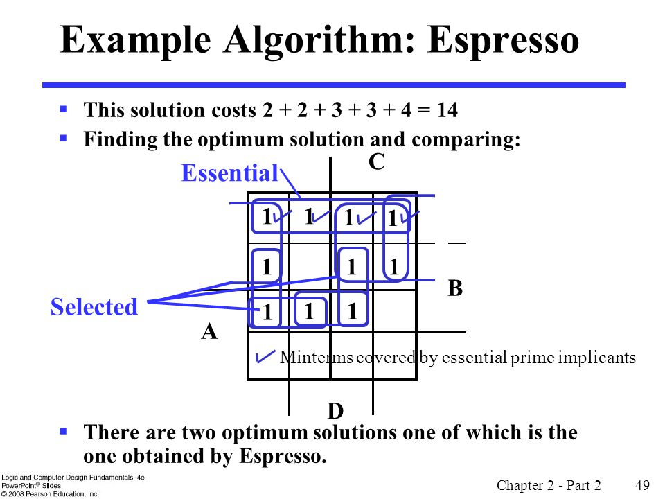Chapter 2 - Part 2 49  This solution costs 2 + 2 + 3 + 3 + 4 = 14  Finding the optimum solution and comparing:  There are two optimum solutions one of which is the one obtained by Espresso.