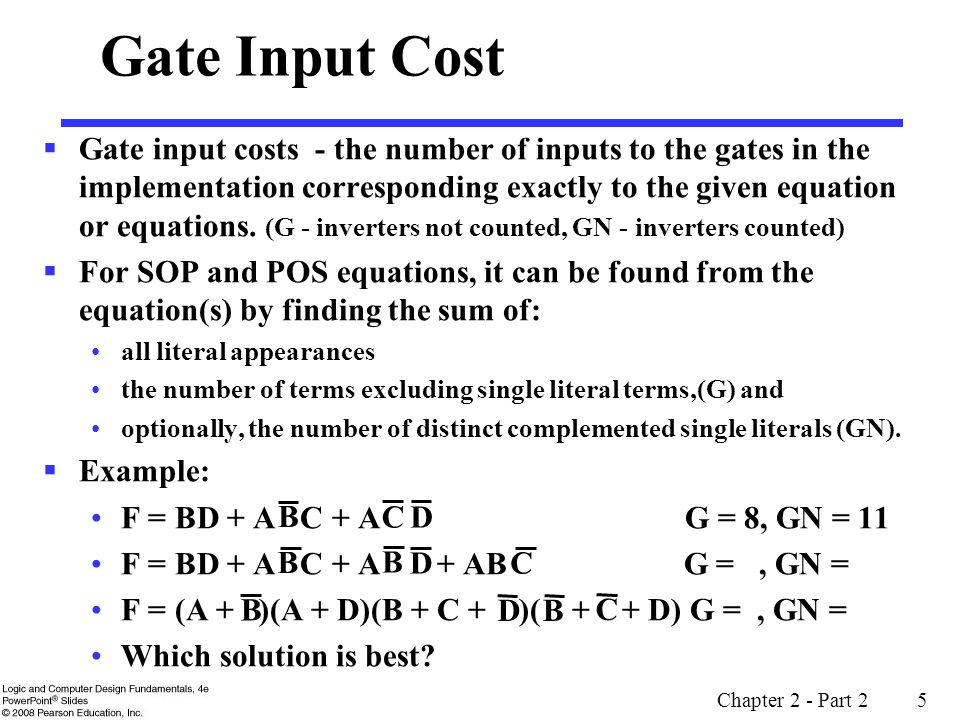 Chapter 2 - Part 2 5 Gate Input Cost  Gate input costs - the number of inputs to the gates in the implementation corresponding exactly to the given equation or equations.