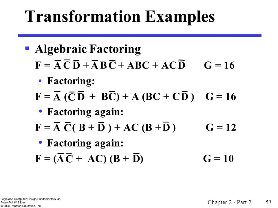 Chapter 2 - Part 2 53 Transformation Examples  Algebraic Factoring F = + B + ABC + AC G = 16 Factoring: F = ( + B ) + A (BC + C ) G = 16 Factoring again: F = ( B + ) + AC (B + ) G = 12 Factoring again: F = ( + AC) (B + ) G = 10 D C A A A A C C D C C D D D A C D D