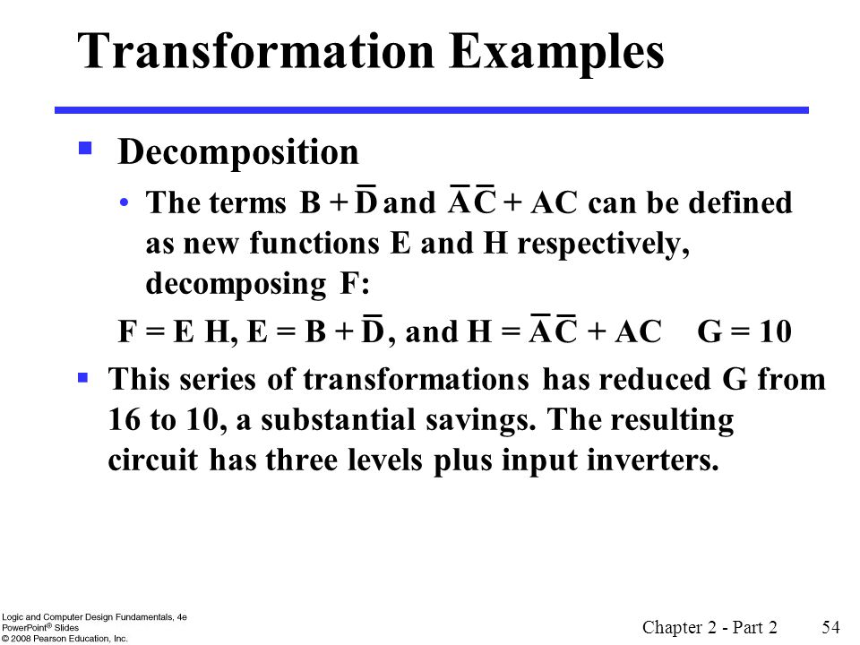 Chapter 2 - Part 2 54 Transformation Examples  Decomposition The terms B + and + AC can be defined as new functions E and H respectively, decomposing F: F = E H, E = B +, and H = + AC G = 10  This series of transformations has reduced G from 16 to 10, a substantial savings.