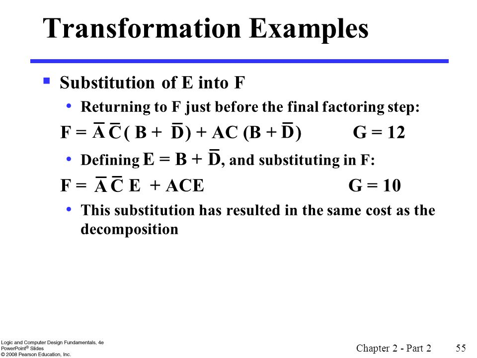 Chapter 2 - Part 2 55 Transformation Examples  Substitution of E into F Returning to F just before the final factoring step: F = ( B + ) + AC (B + ) G = 12 Defining E = B +, and substituting in F: F = E + ACE G = 10 This substitution has resulted in the same cost as the decomposition A C D D A C D