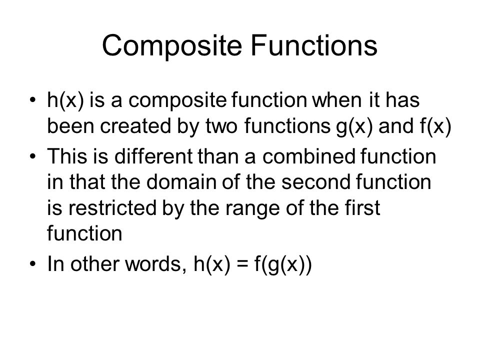 Composite Functions h(x) is a composite function when it has been created by two functions g(x) and f(x) This is different than a combined function in that the domain of the second function is restricted by the range of the first function In other words, h(x) = f(g(x))