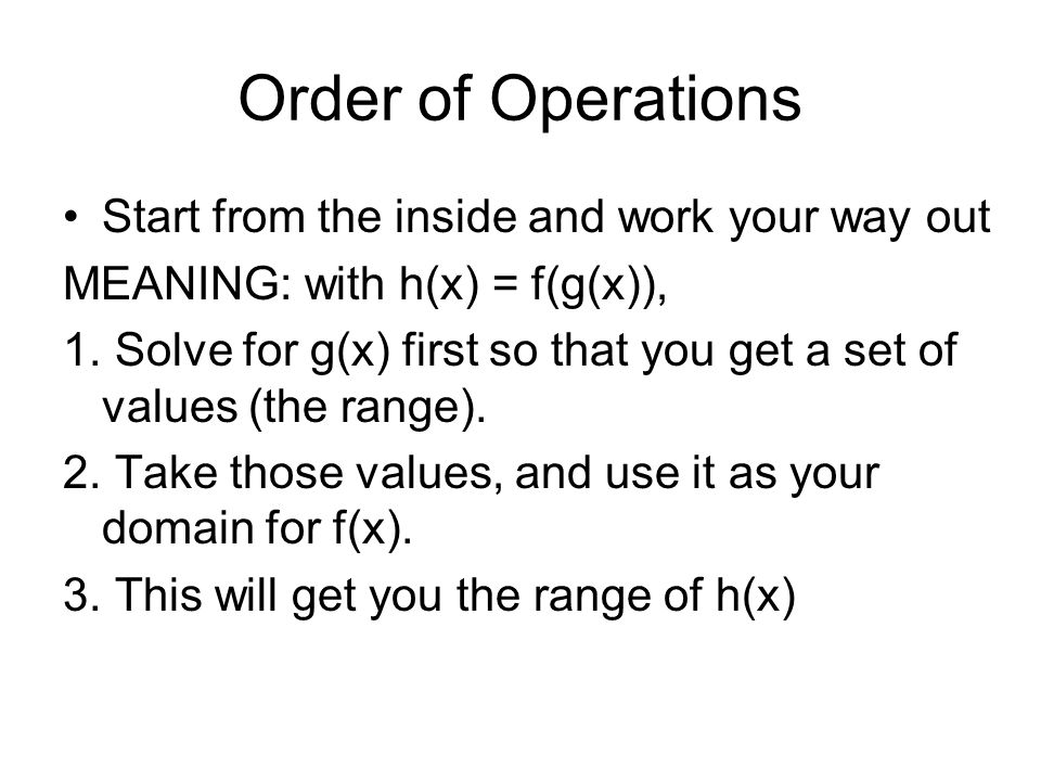 Order of Operations Start from the inside and work your way out MEANING: with h(x) = f(g(x)), 1.