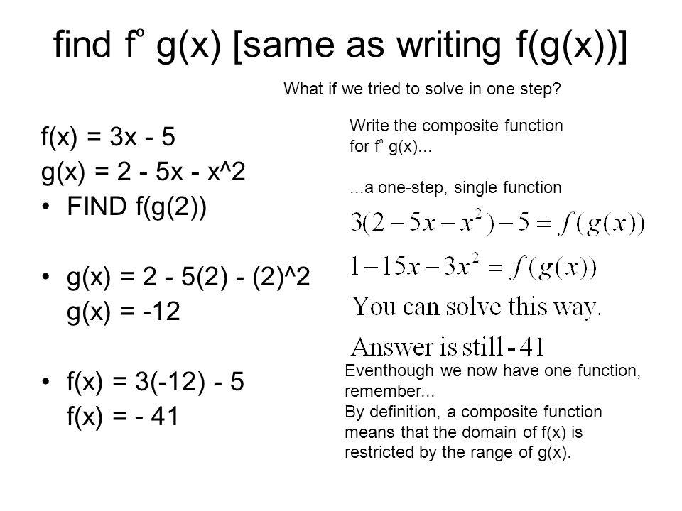 find f g(x) [same as writing f(g(x))] f(x) = 3x - 5 g(x) = 2 - 5x - x^2 FIND f(g(2)) g(x) = 2 - 5(2) - (2)^2 g(x) = -12 f(x) = 3(-12) - 5 f(x) = - 41