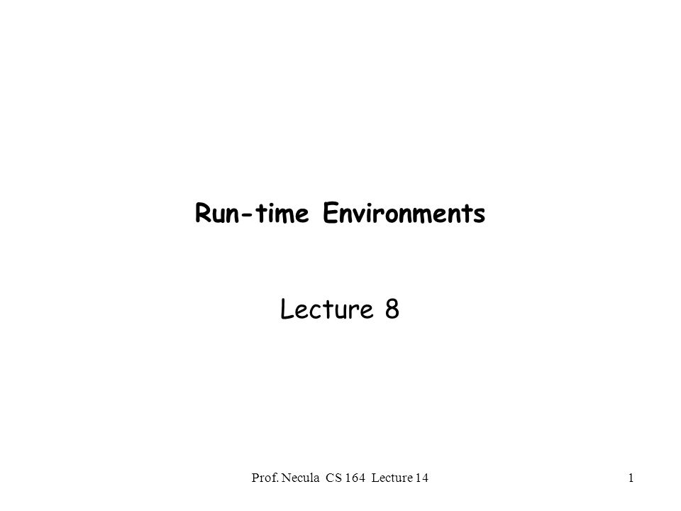 Prof. Necula CS 164 Lecture 141 Run-time Environments Lecture 8