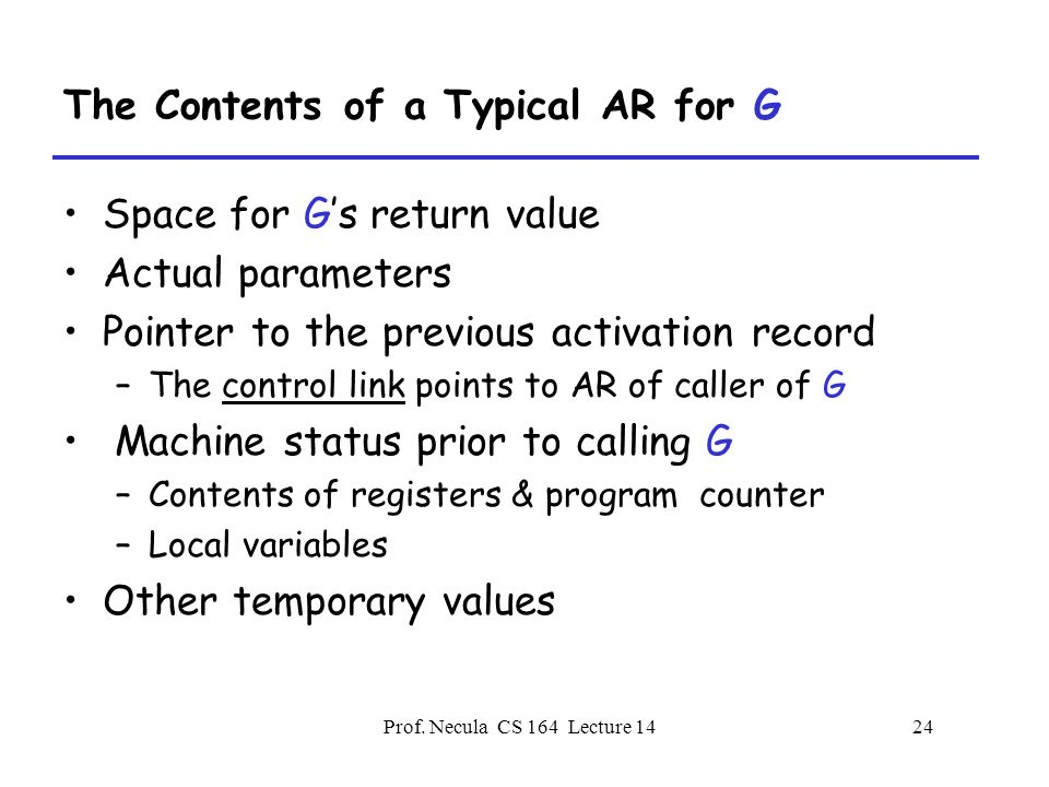 Prof. Necula CS 164 Lecture 1424 The Contents of a Typical AR for G Space for G's return value Actual parameters Pointer to the previous activation re