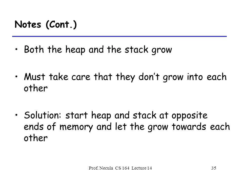 Prof. Necula CS 164 Lecture 1435 Notes (Cont.) Both the heap and the stack grow Must take care that they don't grow into each other Solution: start he