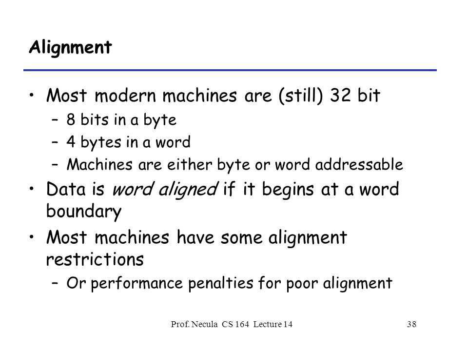 Prof. Necula CS 164 Lecture 1438 Alignment Most modern machines are (still) 32 bit –8 bits in a byte –4 bytes in a word –Machines are either byte or w