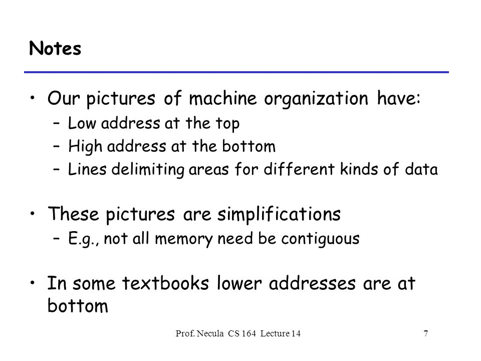 Prof. Necula CS 164 Lecture 147 Notes Our pictures of machine organization have: –Low address at the top –High address at the bottom –Lines delimiting
