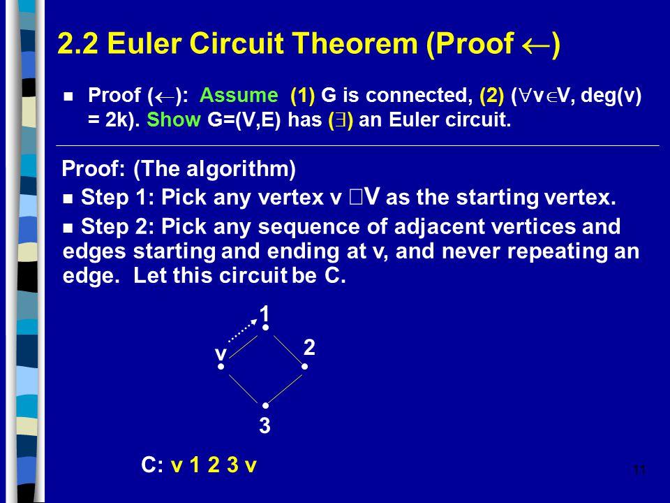 11 2.2 Euler Circuit Theorem (Proof  ) Proof (  ): Assume (1) G is connected, (2) (  v  V, deg(v) = 2k).