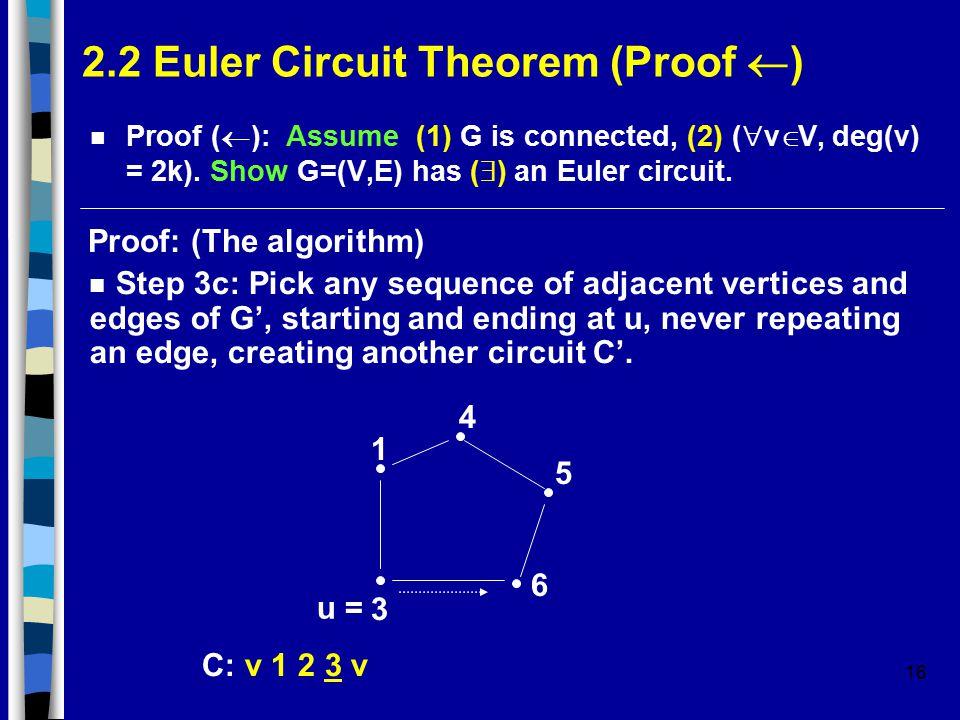 16 2.2 Euler Circuit Theorem (Proof  ) Proof (  ): Assume (1) G is connected, (2) (  v  V, deg(v) = 2k).