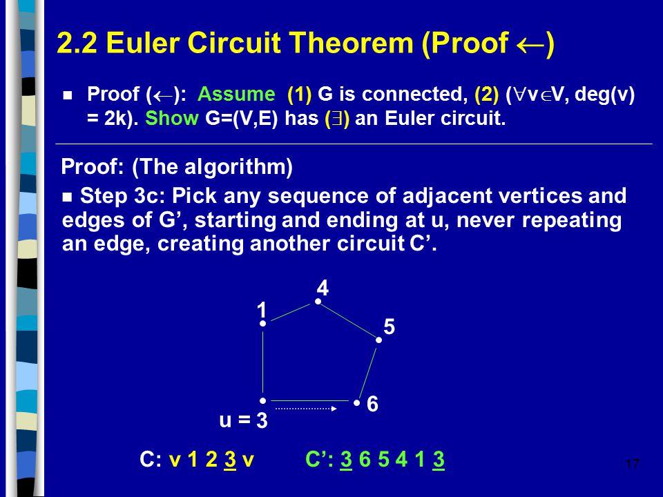 17 2.2 Euler Circuit Theorem (Proof  ) Proof (  ): Assume (1) G is connected, (2) (  v  V, deg(v) = 2k).