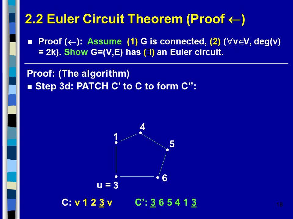 18 2.2 Euler Circuit Theorem (Proof  ) Proof (  ): Assume (1) G is connected, (2) (  v  V, deg(v) = 2k).