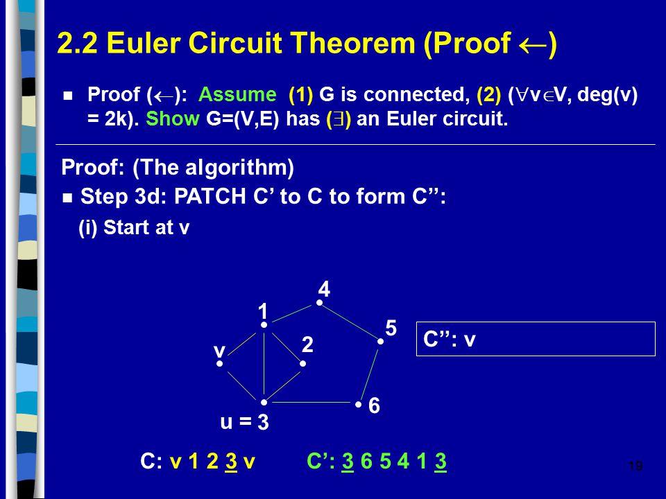 19 2.2 Euler Circuit Theorem (Proof  ) Proof (  ): Assume (1) G is connected, (2) (  v  V, deg(v) = 2k).