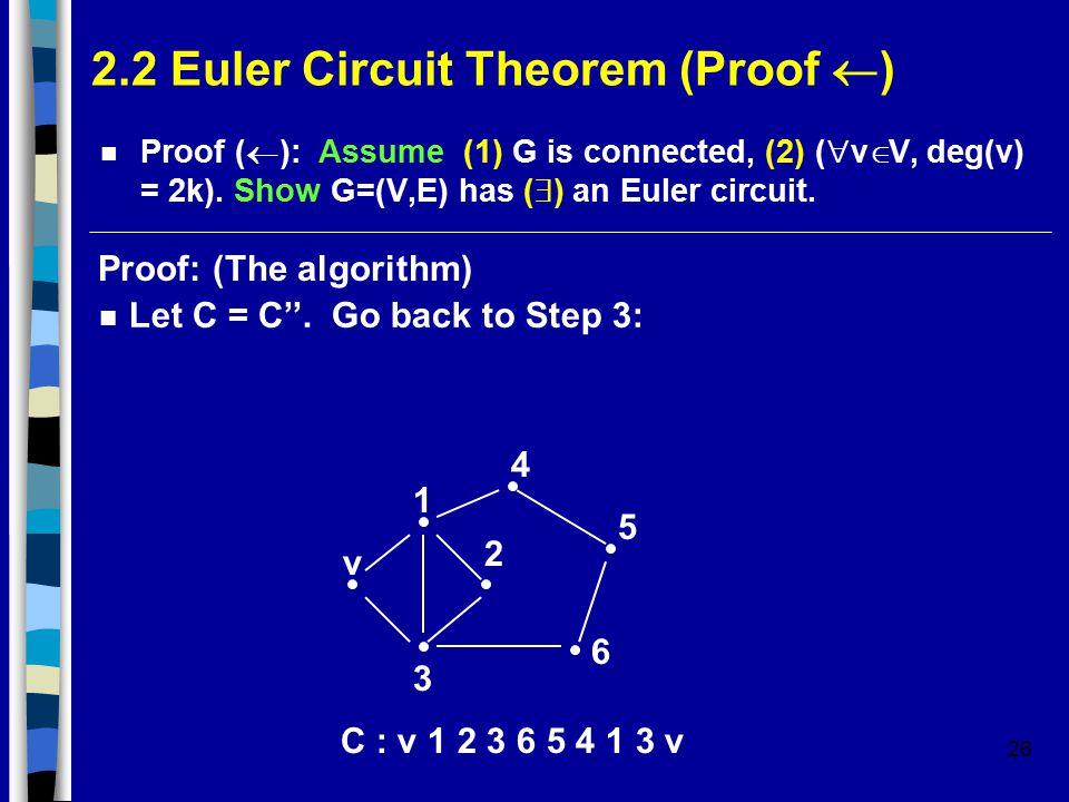 26 2.2 Euler Circuit Theorem (Proof  ) Proof (  ): Assume (1) G is connected, (2) (  v  V, deg(v) = 2k).