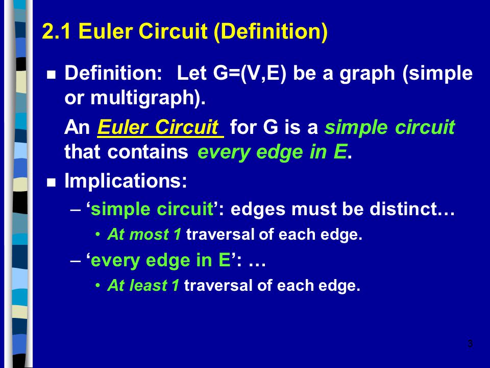 3 2.1 Euler Circuit (Definition) n Definition: Let G=(V,E) be a graph (simple or multigraph). An Euler Circuit for G is a simple circuit that contains