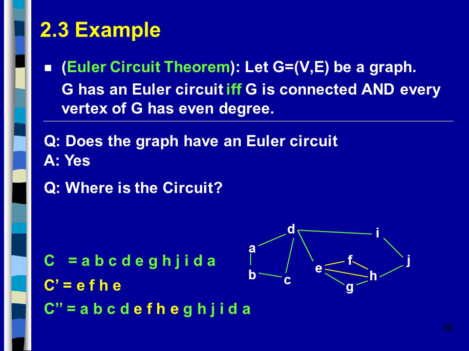 36 2.3 Example n (Euler Circuit Theorem): Let G=(V,E) be a graph. G has an Euler circuit iff G is connected AND every vertex of G has even degree. Q: