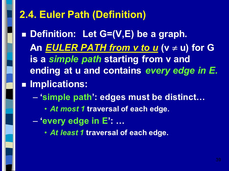 39 2.4. Euler Path (Definition) n Definition: Let G=(V,E) be a graph. An EULER PATH from v to u (v  u) for G is a simple path starting from v and end