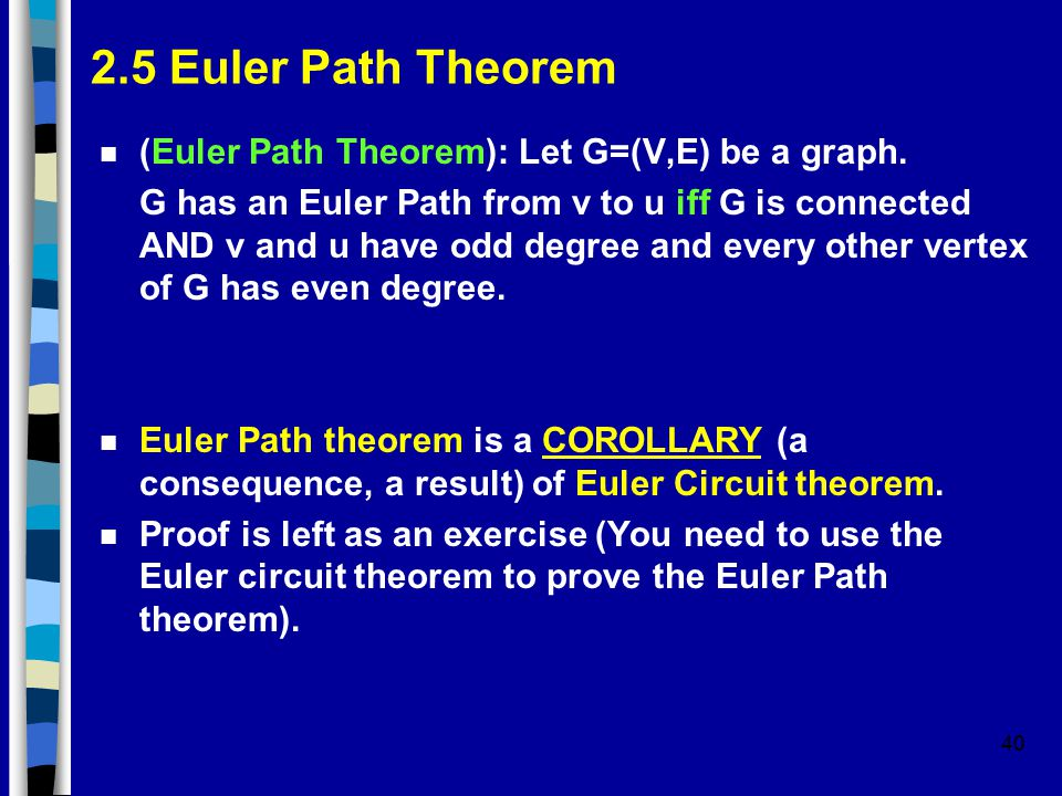 40 2.5 Euler Path Theorem n (Euler Path Theorem): Let G=(V,E) be a graph. G has an Euler Path from v to u iff G is connected AND v and u have odd degr