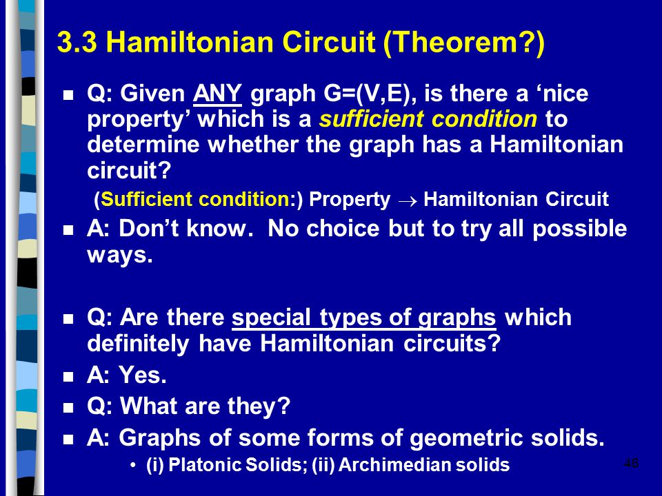 46 3.3 Hamiltonian Circuit (Theorem?) n Q: Given ANY graph G=(V,E), is there a 'nice property' which is a sufficient condition to determine whether th