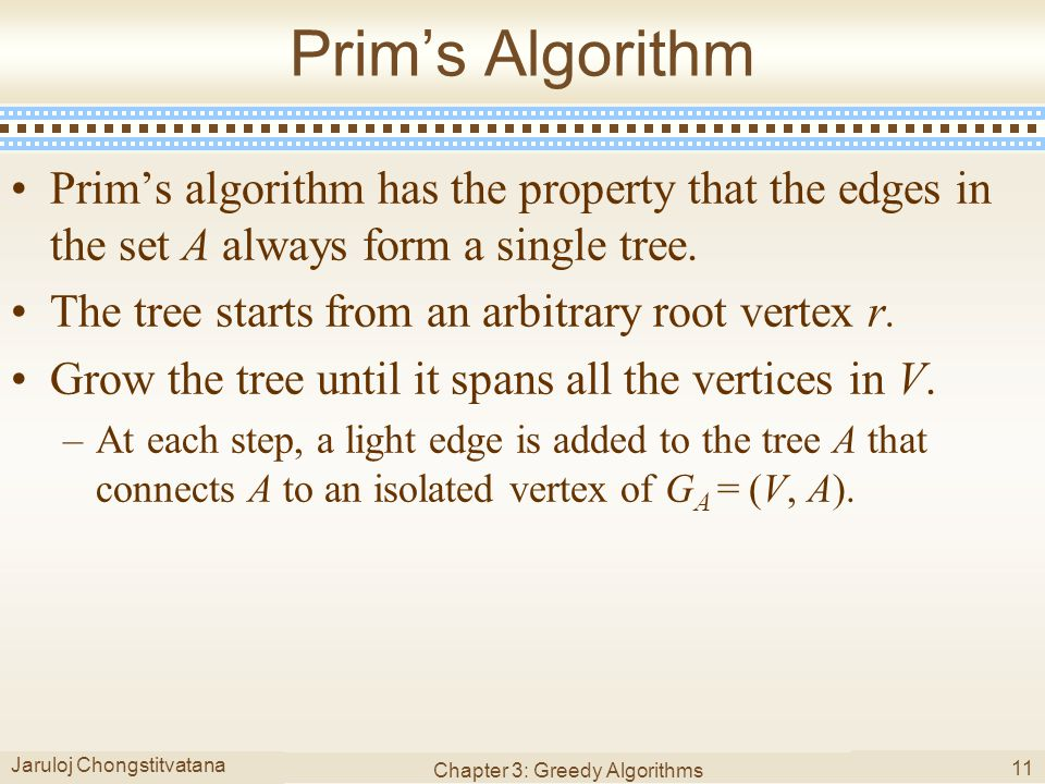 Jaruloj Chongstitvatana Chapter 3: Greedy Algorithms 11 Prim's Algorithm Prim's algorithm has the property that the edges in the set A always form a s