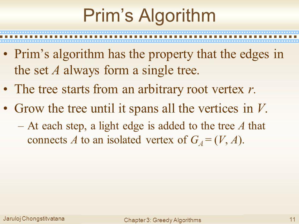 Jaruloj Chongstitvatana Chapter 3: Greedy Algorithms 11 Prim's Algorithm Prim's algorithm has the property that the edges in the set A always form a single tree.