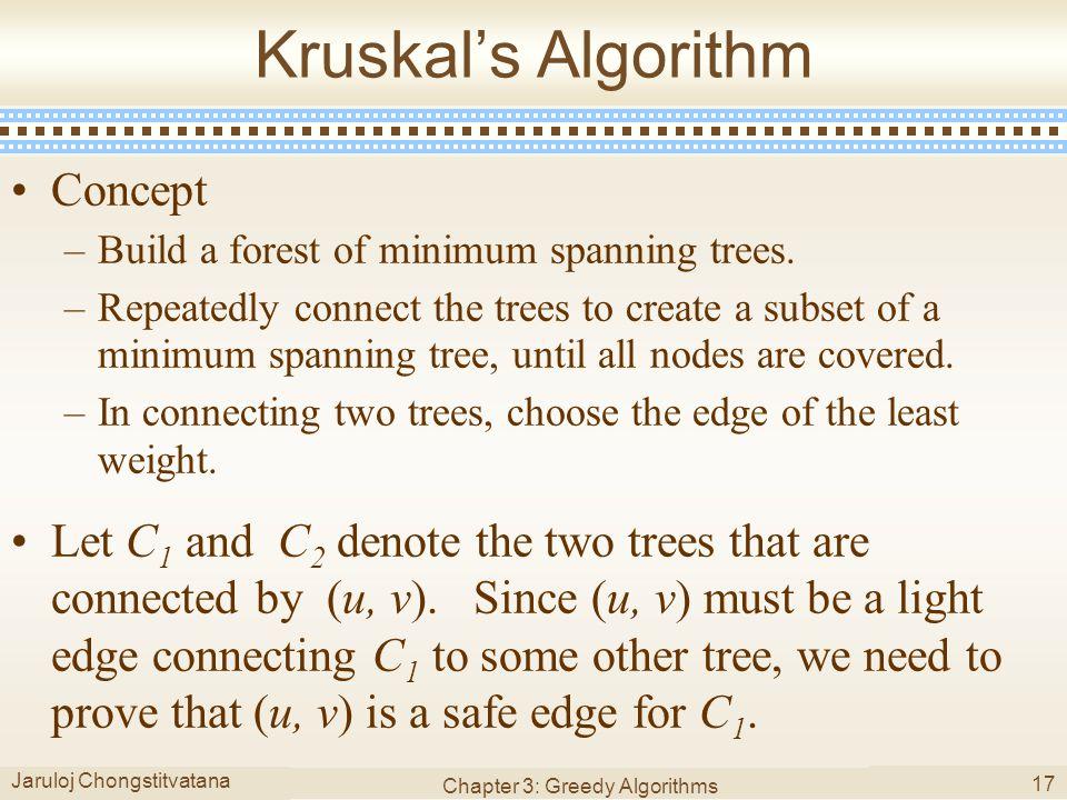 Jaruloj Chongstitvatana Chapter 3: Greedy Algorithms 17 Kruskal's Algorithm Concept –Build a forest of minimum spanning trees.
