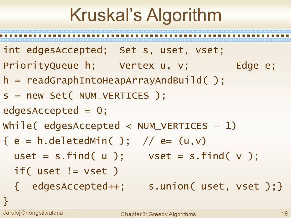 Jaruloj Chongstitvatana Chapter 3: Greedy Algorithms 19 Kruskal's Algorithm int edgesAccepted;Set s, uset, vset; PriorityQueue h;Vertex u, v;Edge e; h = readGraphIntoHeapArrayAndBuild( ); s = new Set( NUM_VERTICES ); edgesAccepted = 0; While( edgesAccepted < NUM_VERTICES – 1) {e = h.deletedMin( ); // e= (u,v) uset = s.find( u );vset = s.find( v ); if( uset != vset ) {edgesAccepted++;s.union( uset, vset );} }