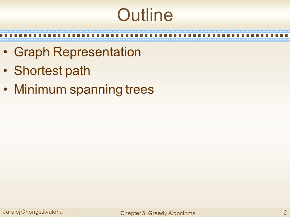 Jaruloj Chongstitvatana Chapter 3: Greedy Algorithms 2 Outline Graph Representation Shortest path Minimum spanning trees