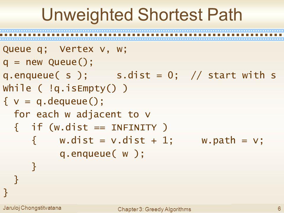 Jaruloj Chongstitvatana Chapter 3: Greedy Algorithms 6 Unweighted Shortest Path Queue q;Vertex v, w; q = new Queue(); q.enqueue( s );s.dist = 0; // start with s While ( !q.isEmpty() ) {v = q.dequeue(); for each w adjacent to v {if (w.dist == INFINITY ) {w.dist = v.dist + 1;w.path = v; q.enqueue( w ); }