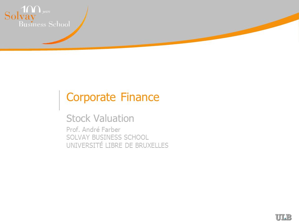 Corporate Finance Stock Valuation Prof. André Farber SOLVAY BUSINESS SCHOOL UNIVERSITÉ LIBRE DE BRUXELLES