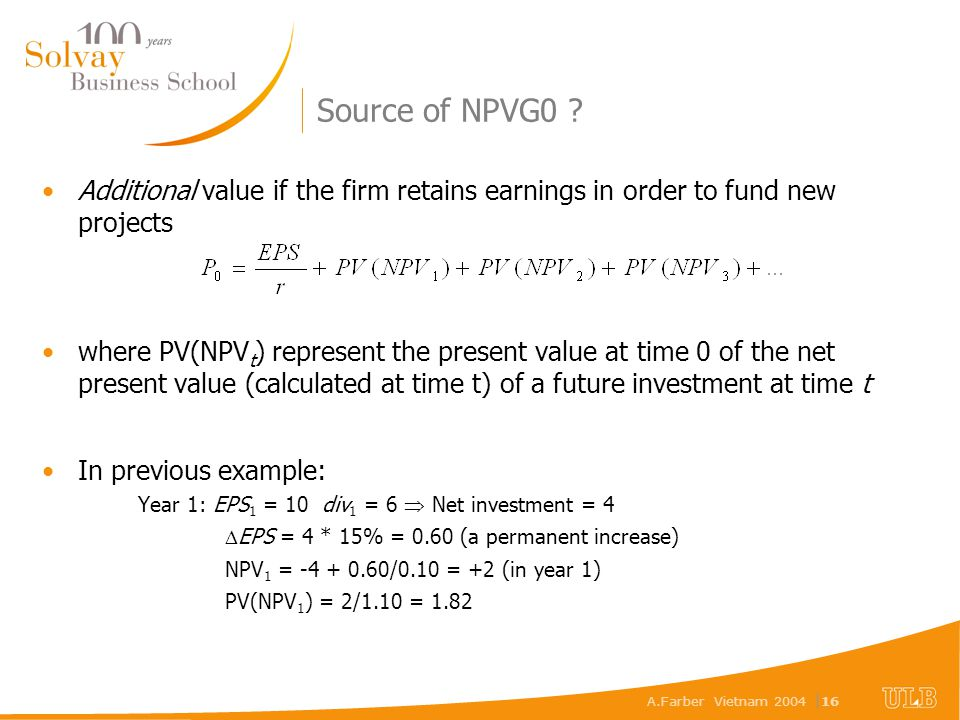 A.Farber Vietnam 2004 | 16 Source of NPVG0 ? Additional value if the firm retains earnings in order to fund new projects where PV(NPV t ) represent th