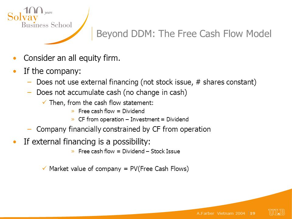 A.Farber Vietnam 2004 | 19 Beyond DDM: The Free Cash Flow Model Consider an all equity firm. If the company: –Does not use external financing (not sto