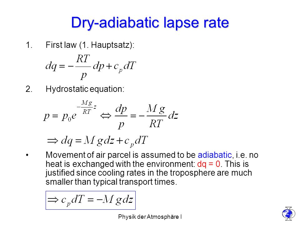 Physik der Atmosphäre I Dry-adiabatic lapse rate (contd.) Temperature gradient in the atmosphere: Values for air: –c p = 28.97 J/(K mole) –M = 28.97 g/mole –g = 9.81 m/s 2 Dry-adiabatic lapse rate: –The temperature gradient is given by  only if no additional heat sources (condensation, absorption of radiation) are present (dq=0) Actual temperature gradient present in the atmosphere: