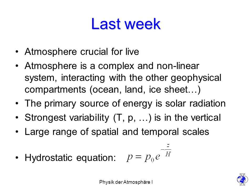 Physik der Atmosphäre I Last week Atmosphere crucial for live Atmosphere is a complex and non-linear system, interacting with the other geophysical compartments (ocean, land, ice sheet…) The primary source of energy is solar radiation Strongest variability (T, p, …) is in the vertical Large range of spatial and temporal scales Hydrostatic equation: