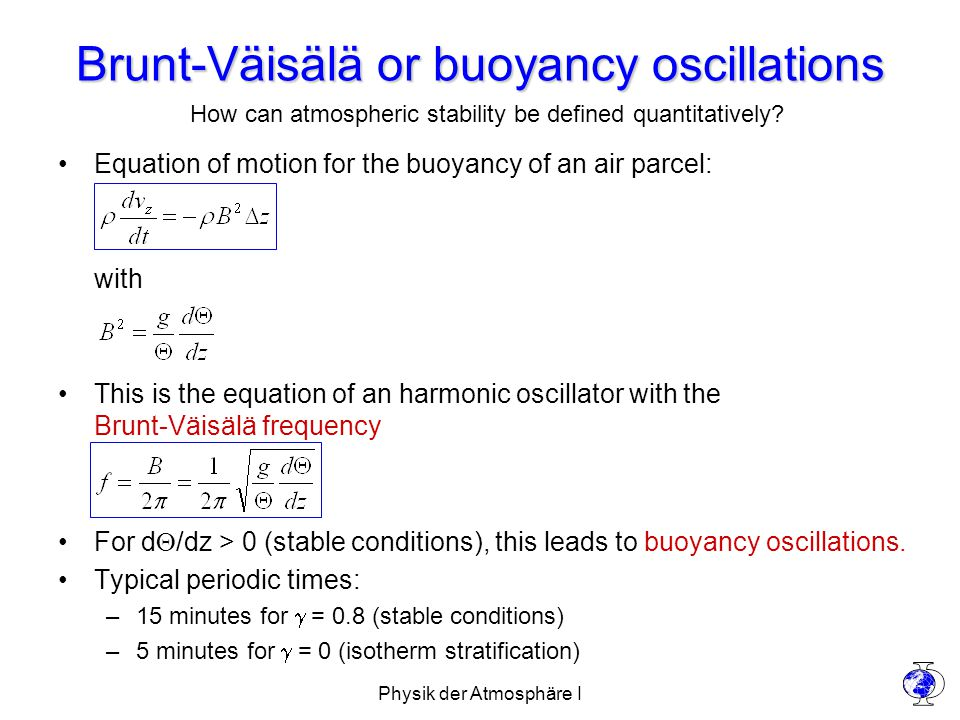 Physik der Atmosphäre I Brunt-Väisälä or buoyancy oscillations Equation of motion for the buoyancy of an air parcel: with This is the equation of an harmonic oscillator with the Brunt-Väisälä frequency For d  /dz > 0 (stable conditions), this leads to buoyancy oscillations.