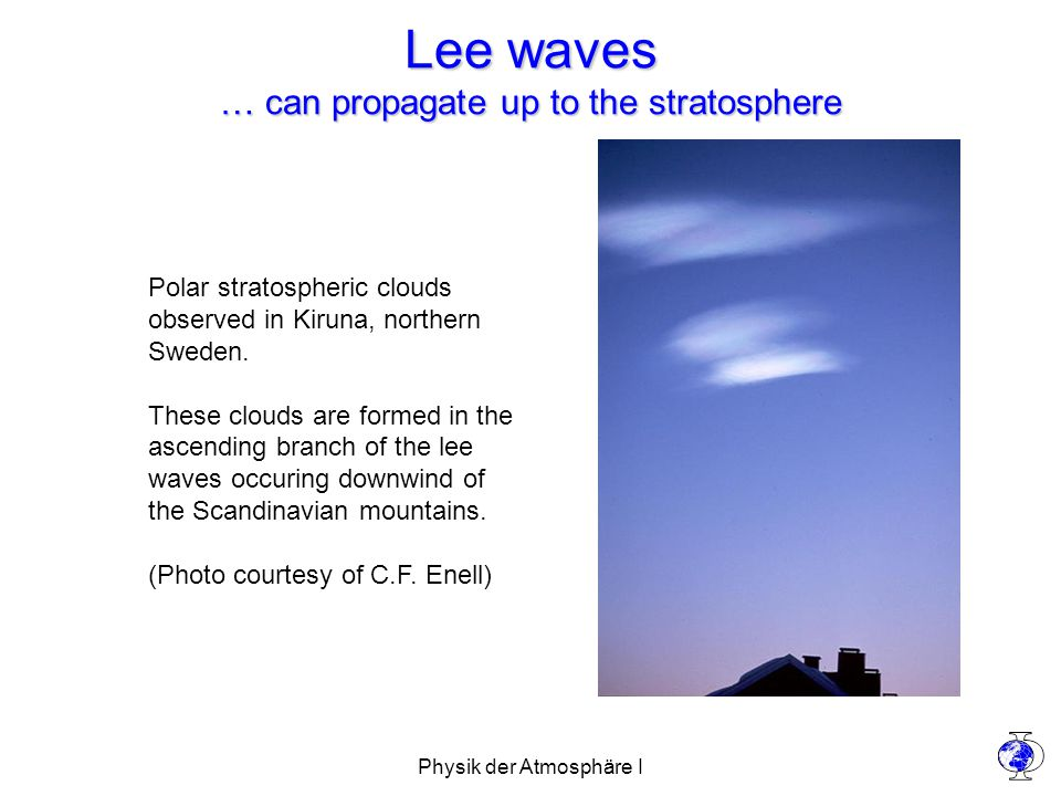 Physik der Atmosphäre I Lee waves … can propagate up to the stratosphere Polar stratospheric clouds observed in Kiruna, northern Sweden.