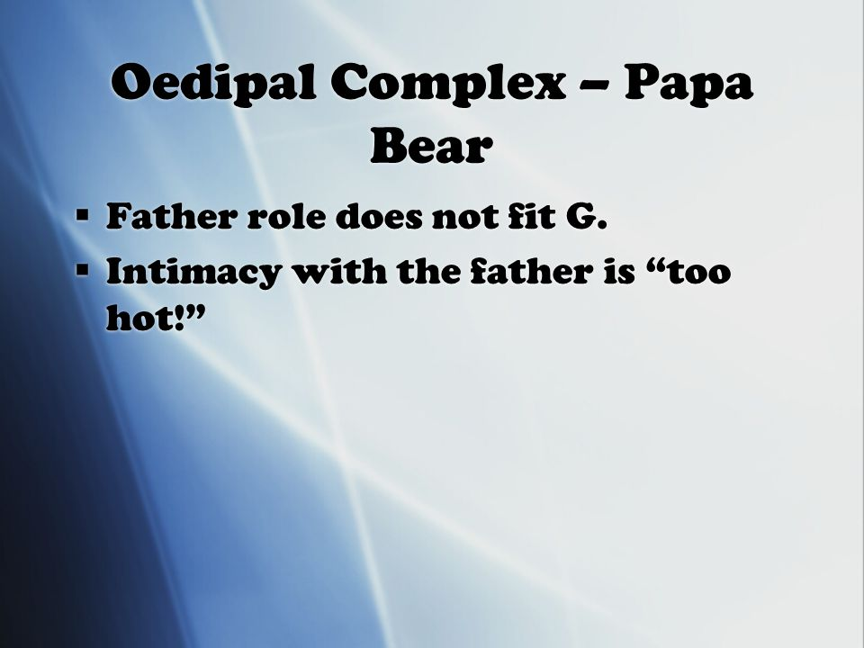 Oedipal Complex – Papa Bear  Father role does not fit G.