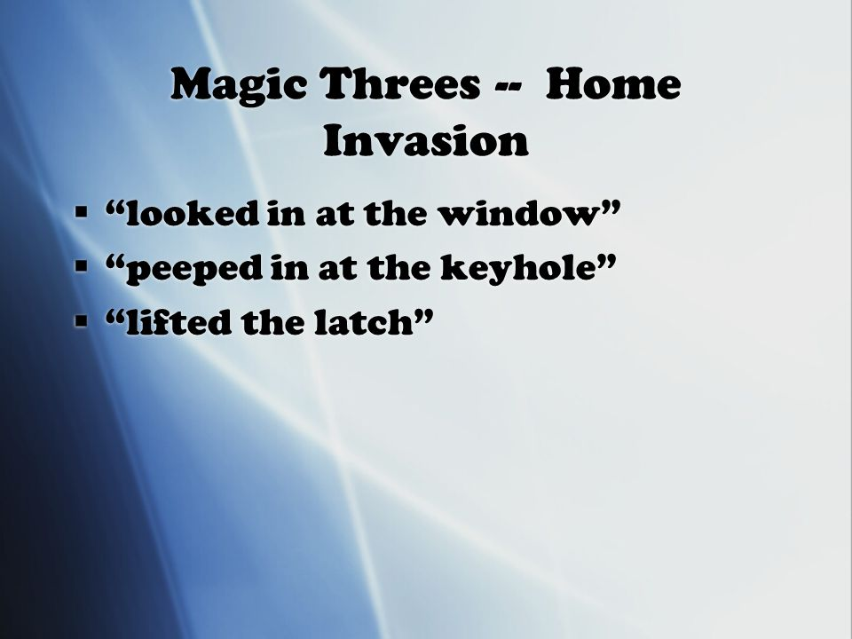 Magic Threes -- Home Invasion  looked in at the window  peeped in at the keyhole  lifted the latch  looked in at the window  peeped in at the keyhole  lifted the latch