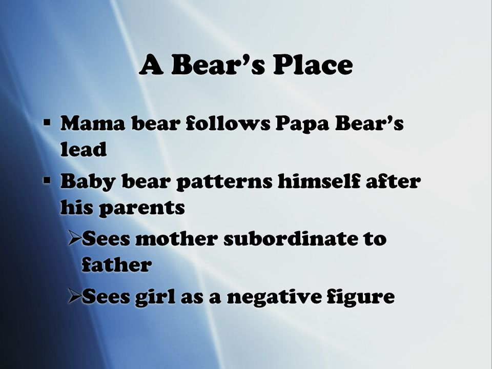 A Bear's Place  Mama bear follows Papa Bear's lead  Baby bear patterns himself after his parents  Sees mother subordinate to father  Sees girl as a negative figure  Mama bear follows Papa Bear's lead  Baby bear patterns himself after his parents  Sees mother subordinate to father  Sees girl as a negative figure