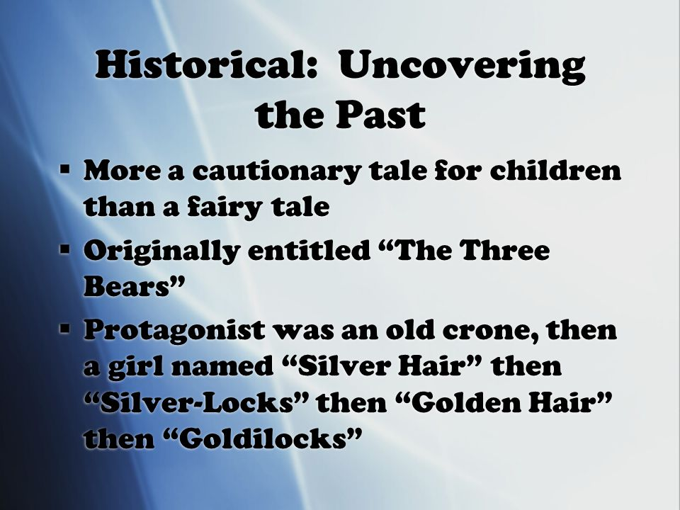 Historical: Uncovering the Past  More a cautionary tale for children than a fairy tale  Originally entitled The Three Bears  Protagonist was an old crone, then a girl named Silver Hair then Silver-Locks then Golden Hair then Goldilocks  More a cautionary tale for children than a fairy tale  Originally entitled The Three Bears  Protagonist was an old crone, then a girl named Silver Hair then Silver-Locks then Golden Hair then Goldilocks