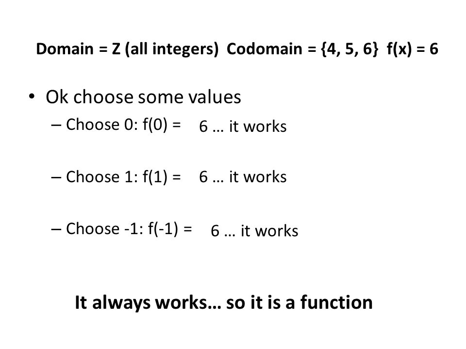 Ok choose some values – Choose 0: f(0) = – Choose 1: f(1) = – Choose -1: f(-1) = Domain = Z (all integers) Codomain = {4, 5, 6} f(x) = 6 6 … it works It always works… so it is a function
