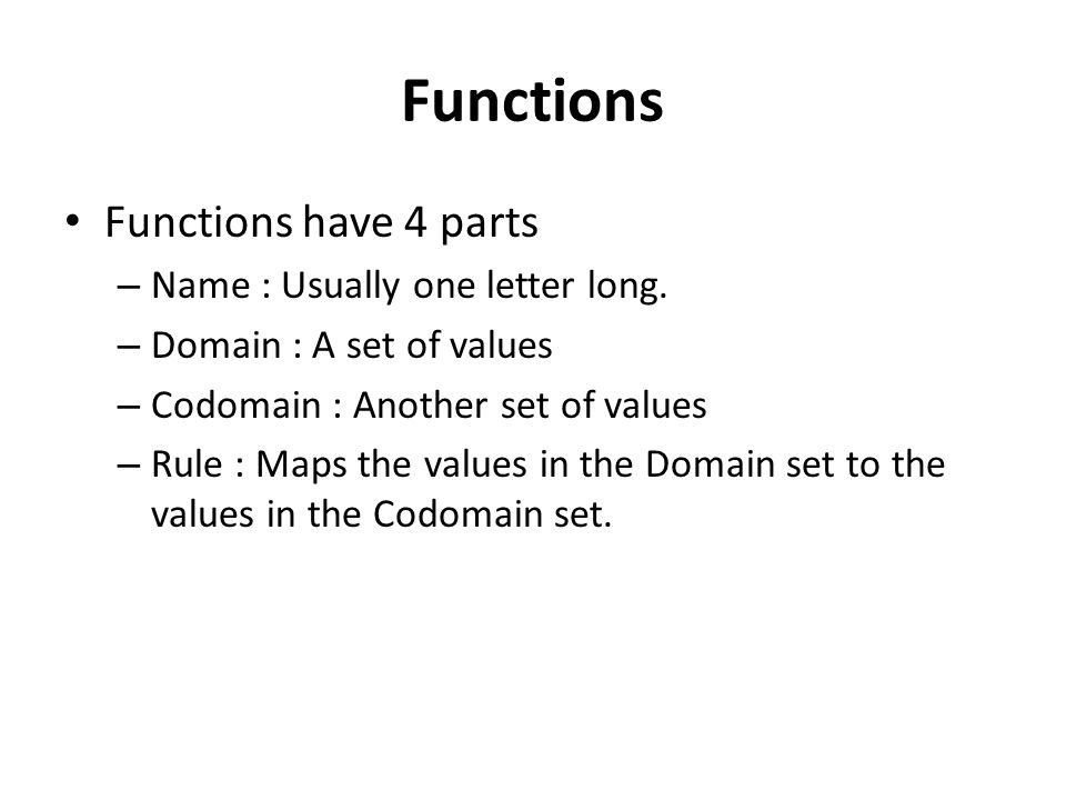 Functions Functions have 4 parts – Name : Usually one letter long. – Domain : A set of values – Codomain : Another set of values – Rule : Maps the val