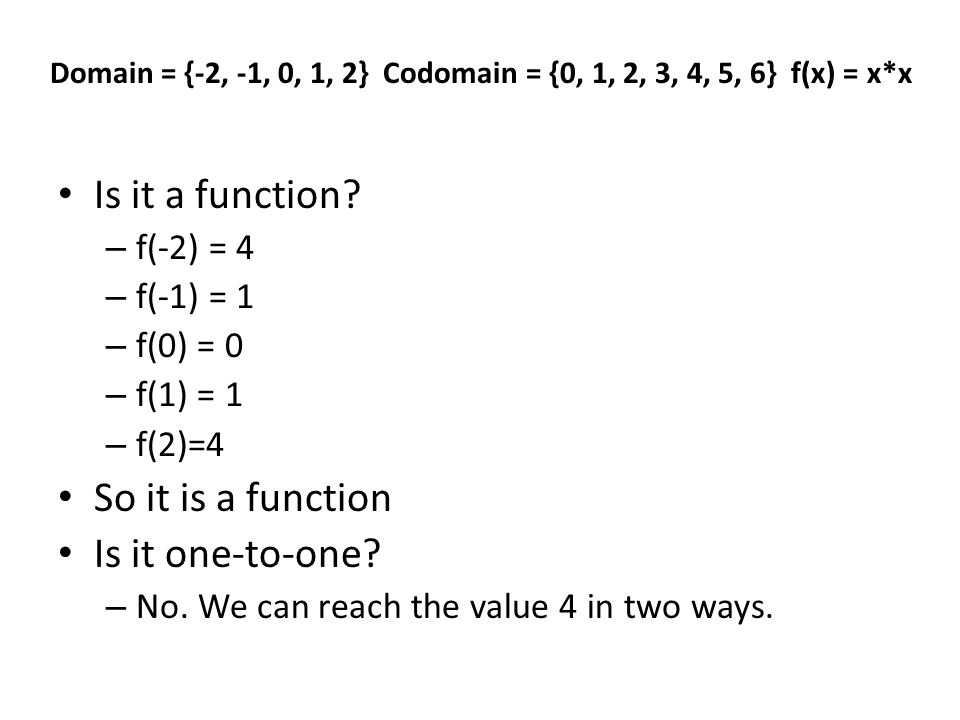 Is it a function? – f(-2) = 4 – f(-1) = 1 – f(0) = 0 – f(1) = 1 – f(2)=4 So it is a function Is it one-to-one? – No. We can reach the value 4 in two w