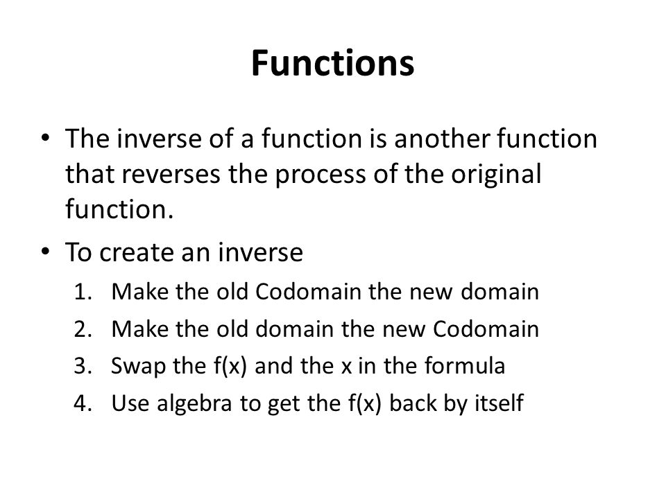 Functions The inverse of a function is another function that reverses the process of the original function. To create an inverse 1.Make the old Codoma
