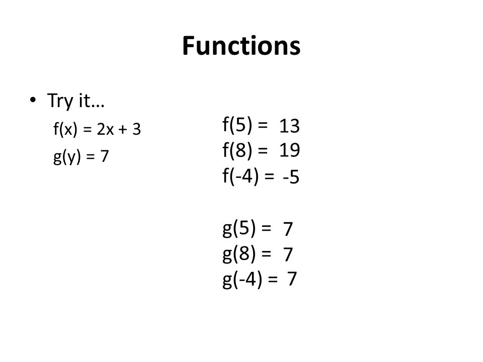 Functions Try it… f(x) = 2x + 3 g(y) = 7 f(5) = f(8) = f(-4) = g(5) = g(8) = g(-4) = 13 19 -5 7 7 7