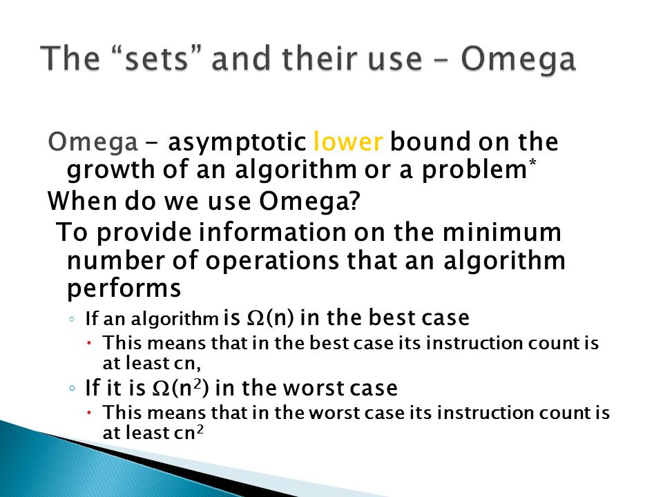 Omega - asymptotic lower bound on the growth of an algorithm or a problem * When do we use Omega.